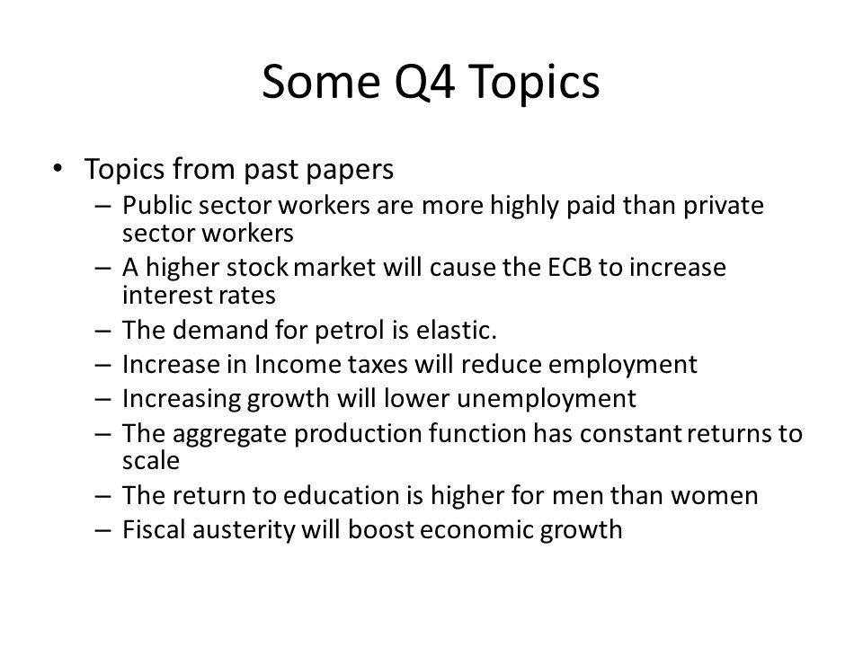 Some Q4 Topics Topics from past papers – Public sector workers are more highly paid than private sector workers – A higher stock market will cause the ECB to increase interest rates – The demand for petrol is elastic.