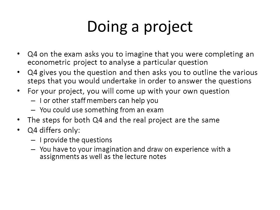 Doing a project Q4 on the exam asks you to imagine that you were completing an econometric project to analyse a particular question Q4 gives you the question and then asks you to outline the various steps that you would undertake in order to answer the questions For your project, you will come up with your own question – I or other staff members can help you – You could use something from an exam The steps for both Q4 and the real project are the same Q4 differs only: – I provide the questions – You have to your imagination and draw on experience with a assignments as well as the lecture notes