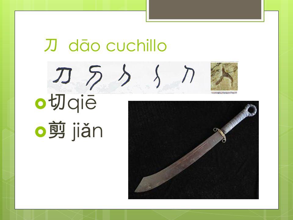 刀 dāo cuchillo  切 qiē  剪 ji ǎ n