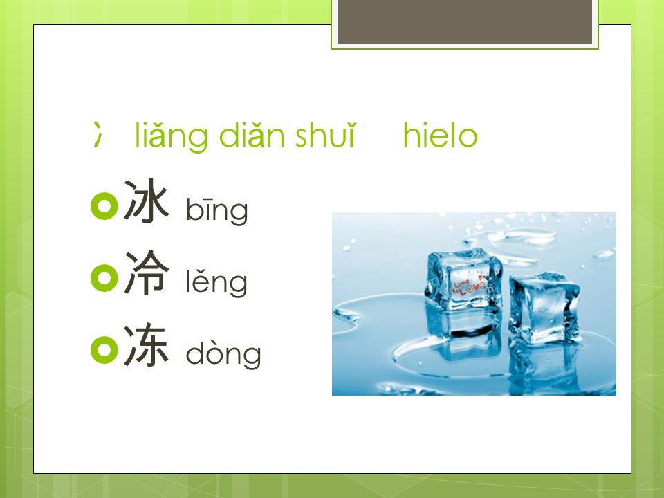 冫 li ǎ ng di ǎ n shu ǐ hielo  冰 bīng  冷 lěng  冻 dòng