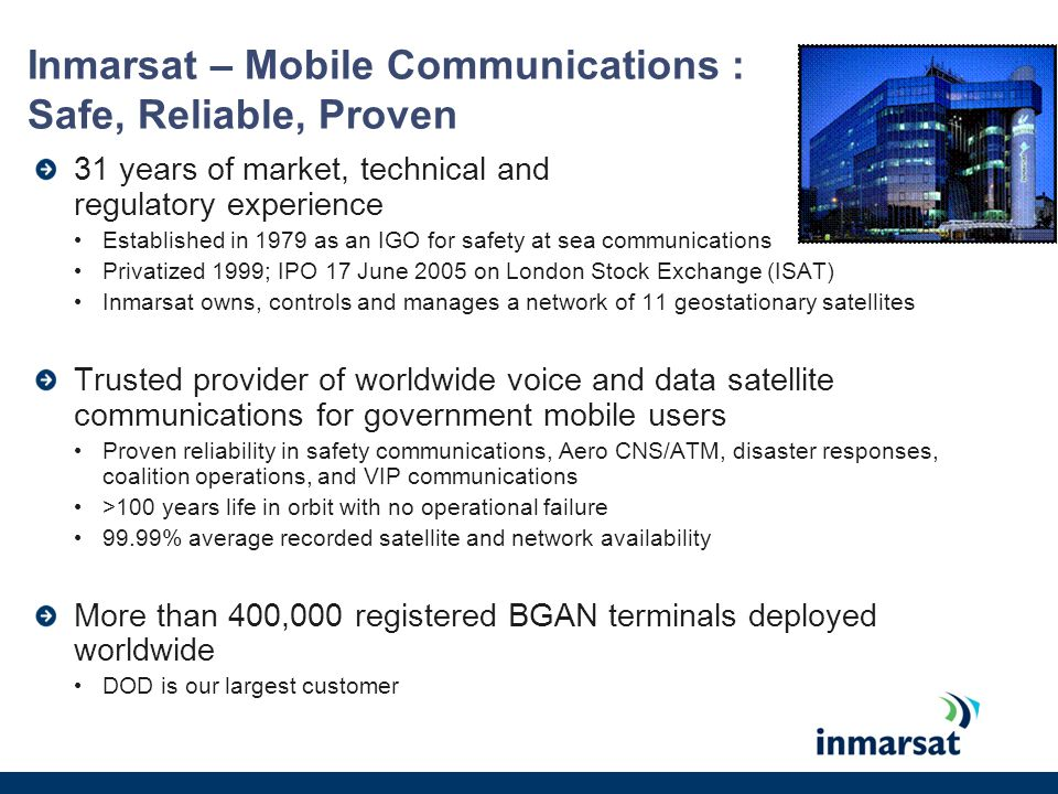 Inmarsat – Mobile Communications : Safe, Reliable, Proven 31 years of market, technical and regulatory experience Established in 1979 as an IGO for sa