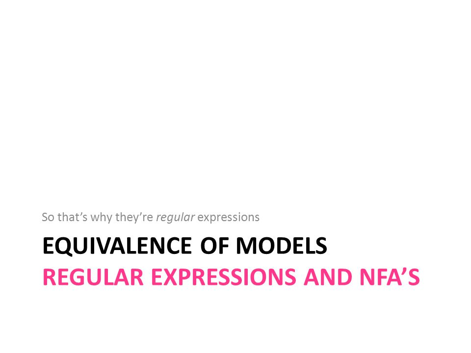 EQUIVALENCE OF MODELS REGULAR EXPRESSIONS AND NFA'S So that's why they're regular expressions