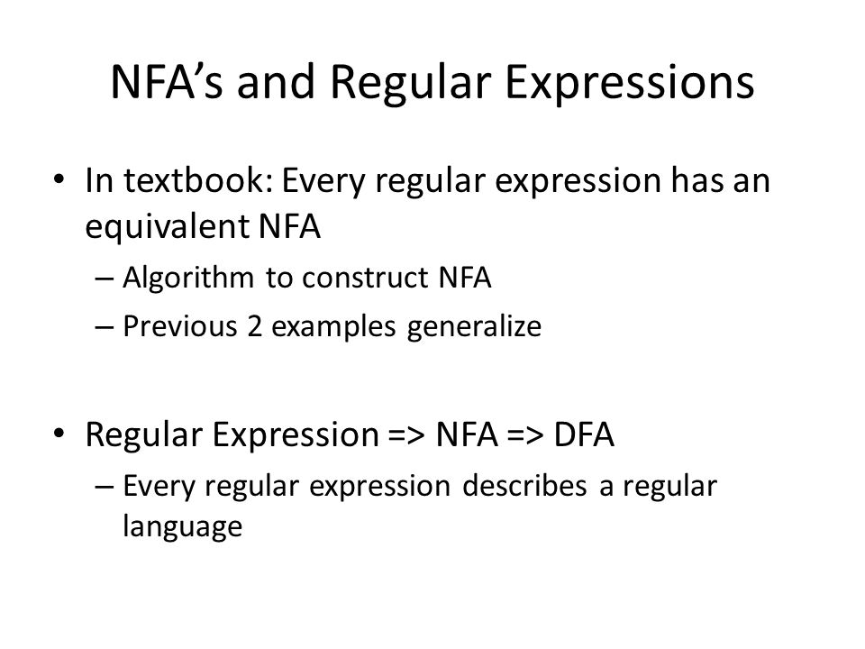 NFA's and Regular Expressions In textbook: Every regular expression has an equivalent NFA – Algorithm to construct NFA – Previous 2 examples generalize Regular Expression => NFA => DFA – Every regular expression describes a regular language