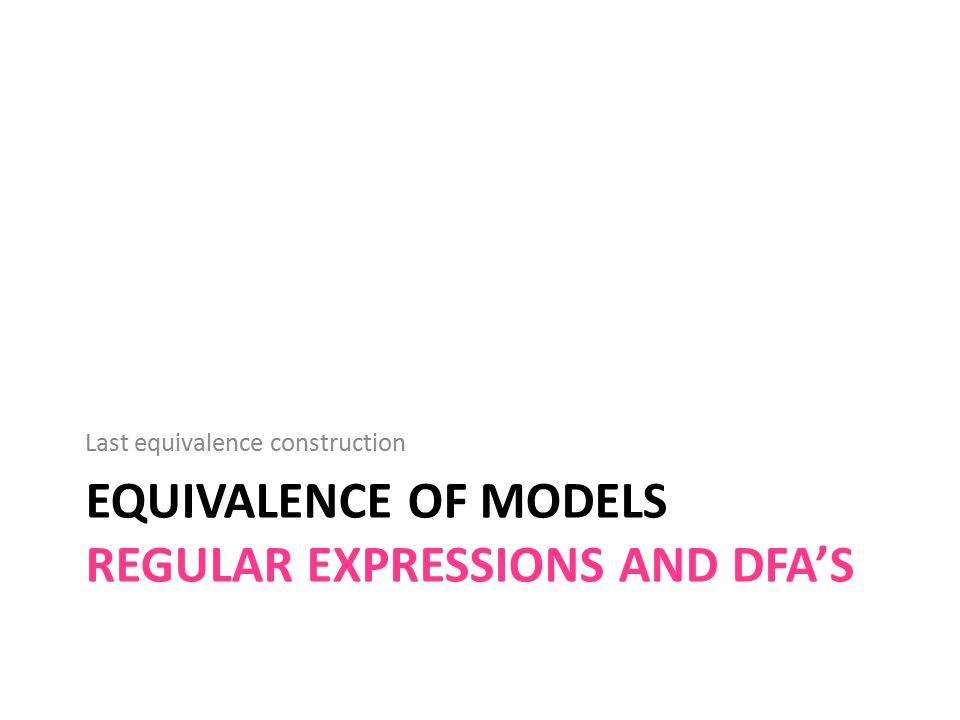 EQUIVALENCE OF MODELS REGULAR EXPRESSIONS AND DFA'S Last equivalence construction