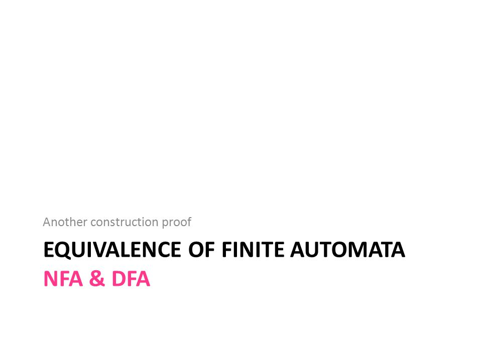 EQUIVALENCE OF FINITE AUTOMATA NFA & DFA Another construction proof