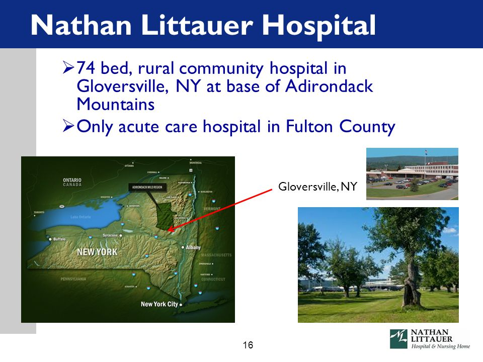 Nathan Littauer Hospital  74 bed, rural community hospital in Gloversville, NY at base of Adirondack Mountains  Only acute care hospital in Fulton County Gloversville, NY 16