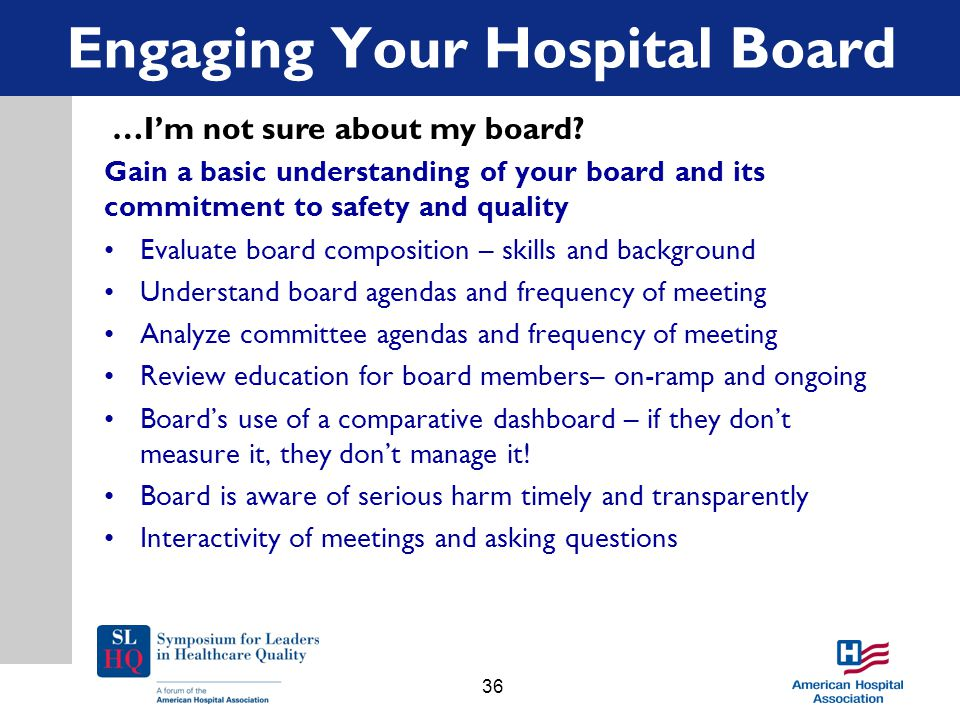 Gain a basic understanding of your board and its commitment to safety and quality Evaluate board composition – skills and background Understand board agendas and frequency of meeting Analyze committee agendas and frequency of meeting Review education for board members– on-ramp and ongoing Board's use of a comparative dashboard – if they don't measure it, they don't manage it.