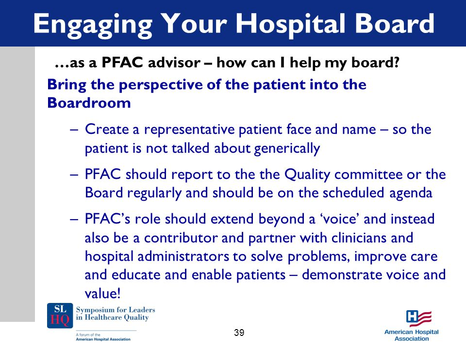 Bring the perspective of the patient into the Boardroom –Create a representative patient face and name – so the patient is not talked about generically –PFAC should report to the the Quality committee or the Board regularly and should be on the scheduled agenda –PFAC's role should extend beyond a 'voice' and instead also be a contributor and partner with clinicians and hospital administrators to solve problems, improve care and educate and enable patients – demonstrate voice and value.
