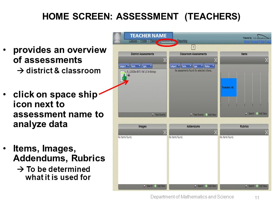 HOME SCREEN: ASSESSMENT (TEACHERS) provides an overview of assessments  district & classroom click on space ship icon next to assessment name to analyze data Items, Images, Addendums, Rubrics  To be determined what it is used for TEACHER NAME Department of Mathematics and Science 11