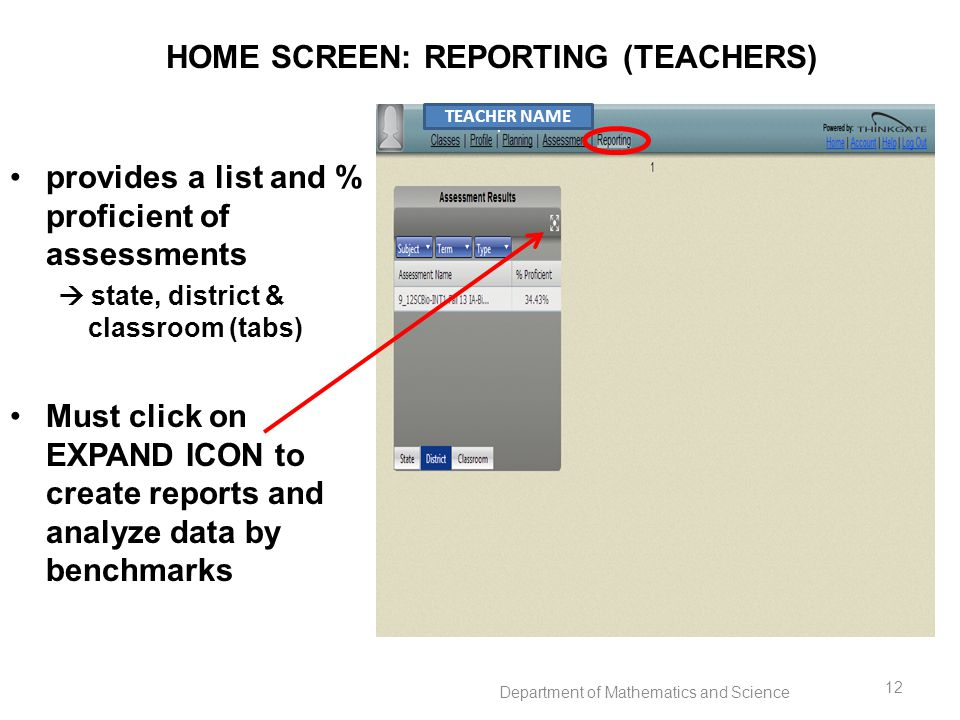 HOME SCREEN: REPORTING (TEACHERS) provides a list and % proficient of assessments  state, district & classroom (tabs) Must click on EXPAND ICON to create reports and analyze data by benchmarks TEACHER NAME Department of Mathematics and Science 12