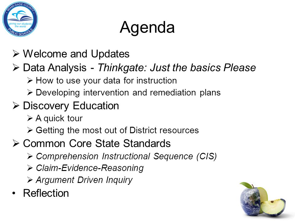 Agenda  Welcome and Updates  Data Analysis - Thinkgate: Just the basics Please  How to use your data for instruction  Developing intervention and remediation plans  Discovery Education  A quick tour  Getting the most out of District resources  Common Core State Standards  Comprehension Instructional Sequence (CIS)  Claim-Evidence-Reasoning  Argument Driven Inquiry Reflection