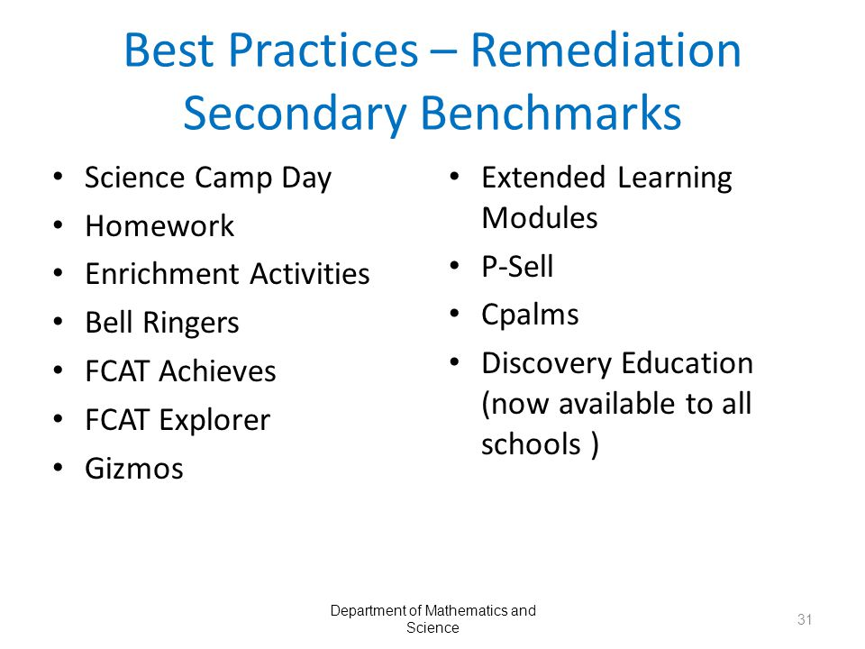 Best Practices – Remediation Secondary Benchmarks Science Camp Day Homework Enrichment Activities Bell Ringers FCAT Achieves FCAT Explorer Gizmos Extended Learning Modules P-Sell Cpalms Discovery Education (now available to all schools ) Department of Mathematics and Science 31