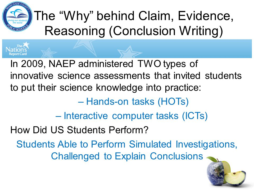 The Why behind Claim, Evidence, Reasoning (Conclusion Writing) In 2009, NAEP administered TWO types of innovative science assessments that invited students to put their science knowledge into practice: –Hands-on tasks (HOTs) –Interactive computer tasks (ICTs) How Did US Students Perform.