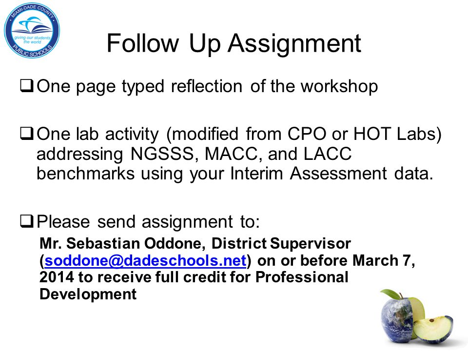 Follow Up Assignment  One page typed reflection of the workshop  One lab activity (modified from CPO or HOT Labs) addressing NGSSS, MACC, and LACC benchmarks using your Interim Assessment data.