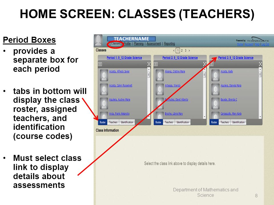 HOME SCREEN: CLASSES (TEACHERS) Period Boxes provides a separate box for each period tabs in bottom will display the class roster, assigned teachers, and identification (course codes) Must select class link to display details about assessments TEACHERNAME Department of Mathematics and Science 8