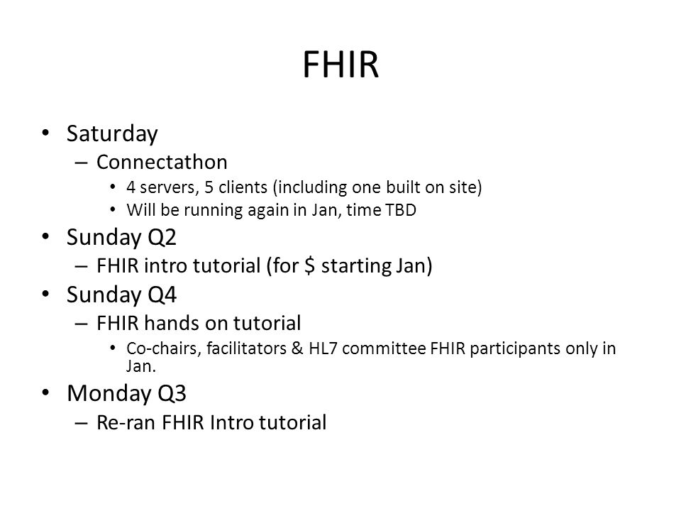 FHIR Saturday – Connectathon 4 servers, 5 clients (including one built on site) Will be running again in Jan, time TBD Sunday Q2 – FHIR intro tutorial (for $ starting Jan) Sunday Q4 – FHIR hands on tutorial Co-chairs, facilitators & HL7 committee FHIR participants only in Jan.