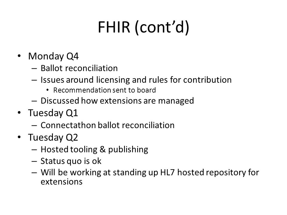 FHIR (cont'd) Monday Q4 – Ballot reconciliation – Issues around licensing and rules for contribution Recommendation sent to board – Discussed how extensions are managed Tuesday Q1 – Connectathon ballot reconciliation Tuesday Q2 – Hosted tooling & publishing – Status quo is ok – Will be working at standing up HL7 hosted repository for extensions