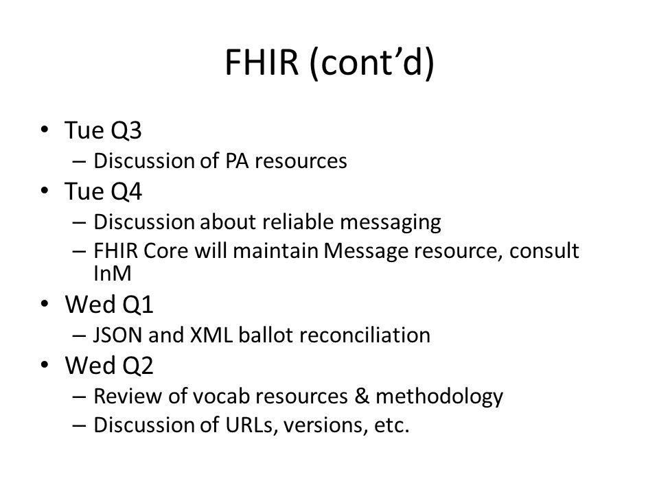 FHIR (cont'd) Tue Q3 – Discussion of PA resources Tue Q4 – Discussion about reliable messaging – FHIR Core will maintain Message resource, consult InM Wed Q1 – JSON and XML ballot reconciliation Wed Q2 – Review of vocab resources & methodology – Discussion of URLs, versions, etc.