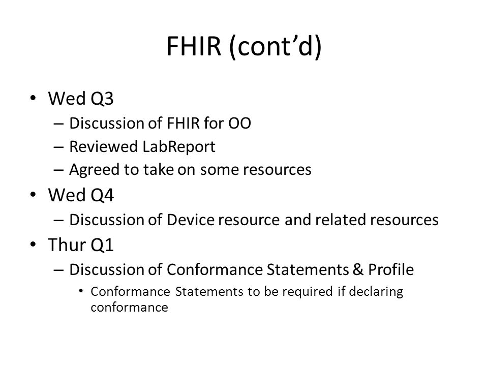 FHIR (cont'd) Wed Q3 – Discussion of FHIR for OO – Reviewed LabReport – Agreed to take on some resources Wed Q4 – Discussion of Device resource and related resources Thur Q1 – Discussion of Conformance Statements & Profile Conformance Statements to be required if declaring conformance