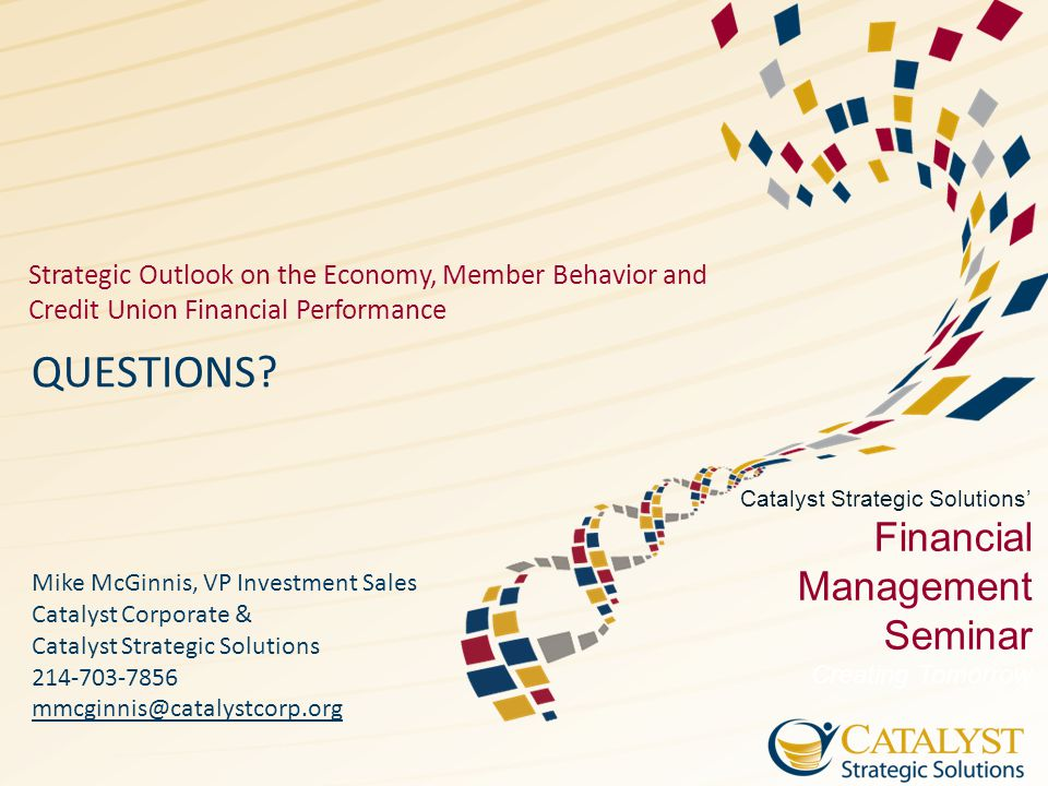 Catalyst Strategic Solutions' Financial Management Seminar Creating Tomorrow Strategic Outlook on the Economy, Member Behavior and Credit Union Financ