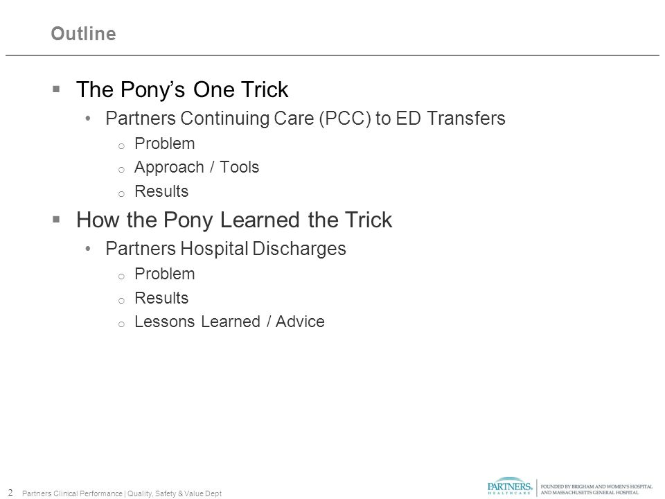Outline  The Pony's One Trick Partners Continuing Care (PCC) to ED Transfers o Problem o Approach / Tools o Results  How the Pony Learned the Trick Partners Hospital Discharges o Problem o Results o Lessons Learned / Advice 2 Partners Clinical Performance | Quality, Safety & Value Dept