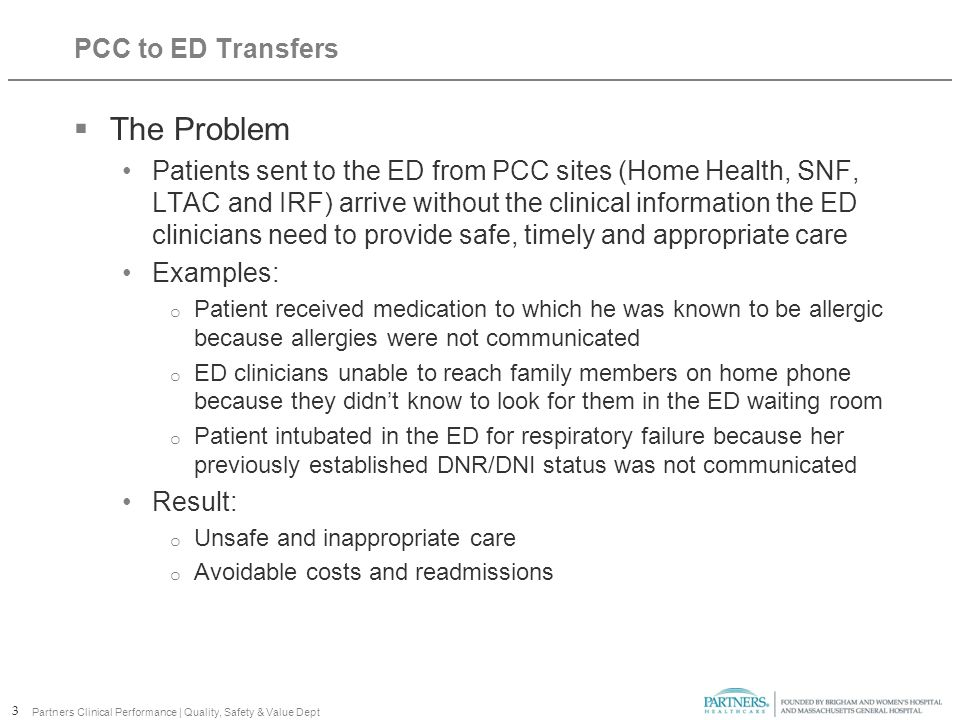 PCC to ED Transfers  The Problem Patients sent to the ED from PCC sites (Home Health, SNF, LTAC and IRF) arrive without the clinical information the ED clinicians need to provide safe, timely and appropriate care Examples: o Patient received medication to which he was known to be allergic because allergies were not communicated o ED clinicians unable to reach family members on home phone because they didn't know to look for them in the ED waiting room o Patient intubated in the ED for respiratory failure because her previously established DNR/DNI status was not communicated Result: o Unsafe and inappropriate care o Avoidable costs and readmissions 3 Partners Clinical Performance | Quality, Safety & Value Dept
