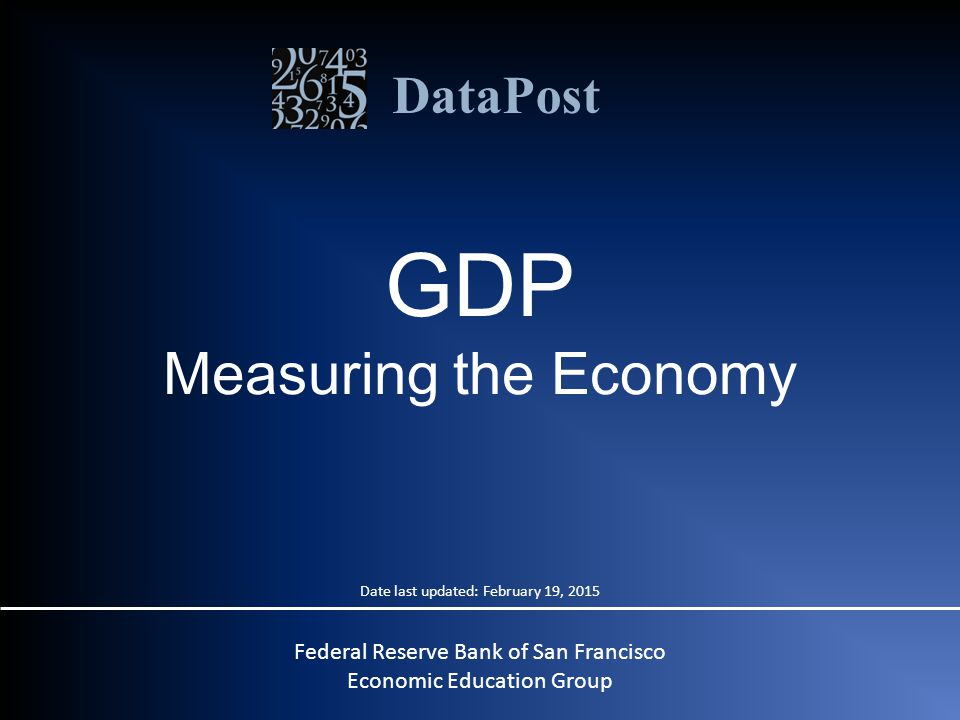 DataPost GDP Measuring the Economy Date last updated: February 19, 2015 Federal Reserve Bank of San Francisco Economic Education Group