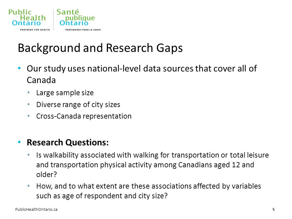 PublicHealthOntario.ca Background and Research Gaps Our study uses national-level data sources that cover all of Canada Large sample size Diverse range of city sizes Cross-Canada representation Research Questions: Is walkability associated with walking for transportation or total leisure and transportation physical activity among Canadians aged 12 and older.