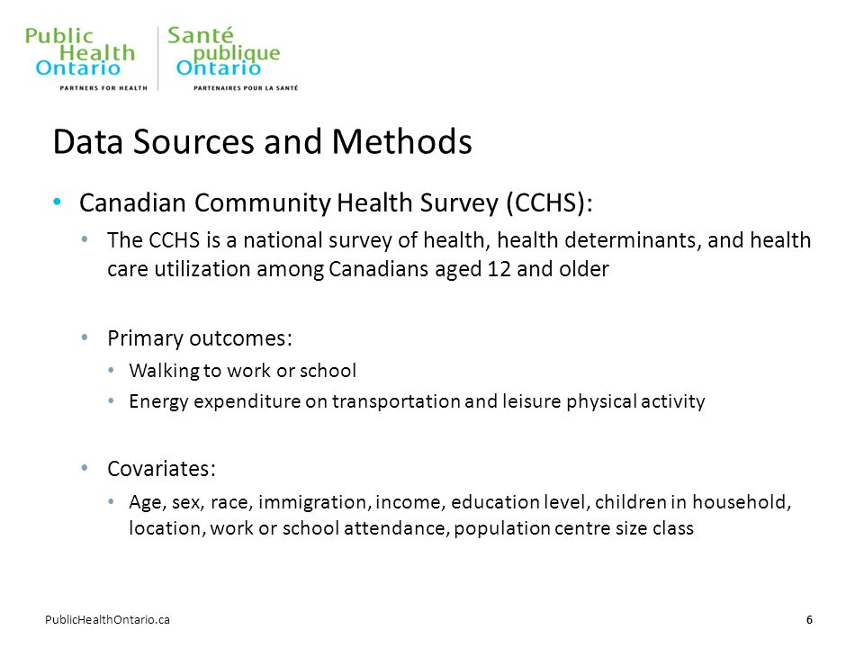 PublicHealthOntario.ca Data Sources and Methods Canadian Community Health Survey (CCHS): The CCHS is a national survey of health, health determinants, and health care utilization among Canadians aged 12 and older Primary outcomes: Walking to work or school Energy expenditure on transportation and leisure physical activity Covariates: Age, sex, race, immigration, income, education level, children in household, location, work or school attendance, population centre size class 6