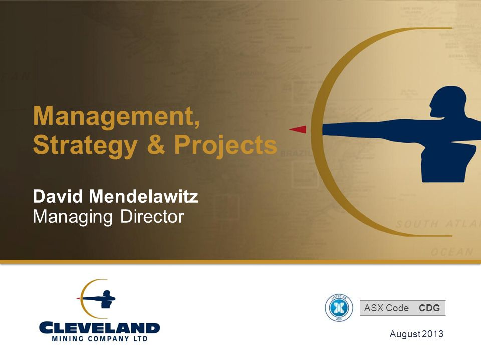 Cleveland Mining Company Limited Management, Strategy & Projects August 2013 David Mendelawitz Managing Director ASX CodeCDG