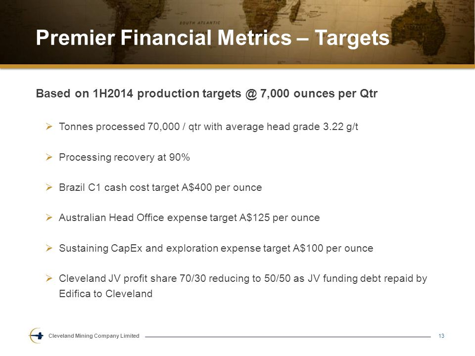 Cleveland Mining Company Limited Premier Financial Metrics – Targets 13 Based on 1H2014 production targets @ 7,000 ounces per Qtr  Tonnes processed 70,000 / qtr with average head grade 3.22 g/t  Processing recovery at 90%  Brazil C1 cash cost target A$400 per ounce  Australian Head Office expense target A$125 per ounce  Sustaining CapEx and exploration expense target A$100 per ounce  Cleveland JV profit share 70/30 reducing to 50/50 as JV funding debt repaid by Edifica to Cleveland