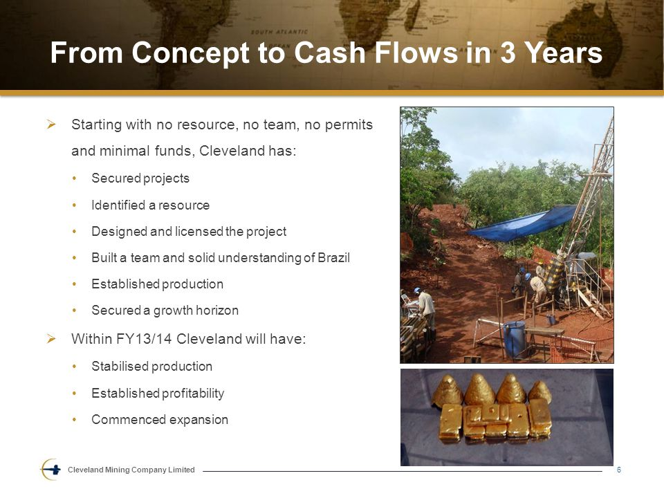 Cleveland Mining Company Limited From Concept to Cash Flows in 3 Years  Starting with no resource, no team, no permits and minimal funds, Cleveland has: Secured projects Identified a resource Designed and licensed the project Built a team and solid understanding of Brazil Established production Secured a growth horizon  Within FY13/14 Cleveland will have: Stabilised production Established profitability Commenced expansion 6