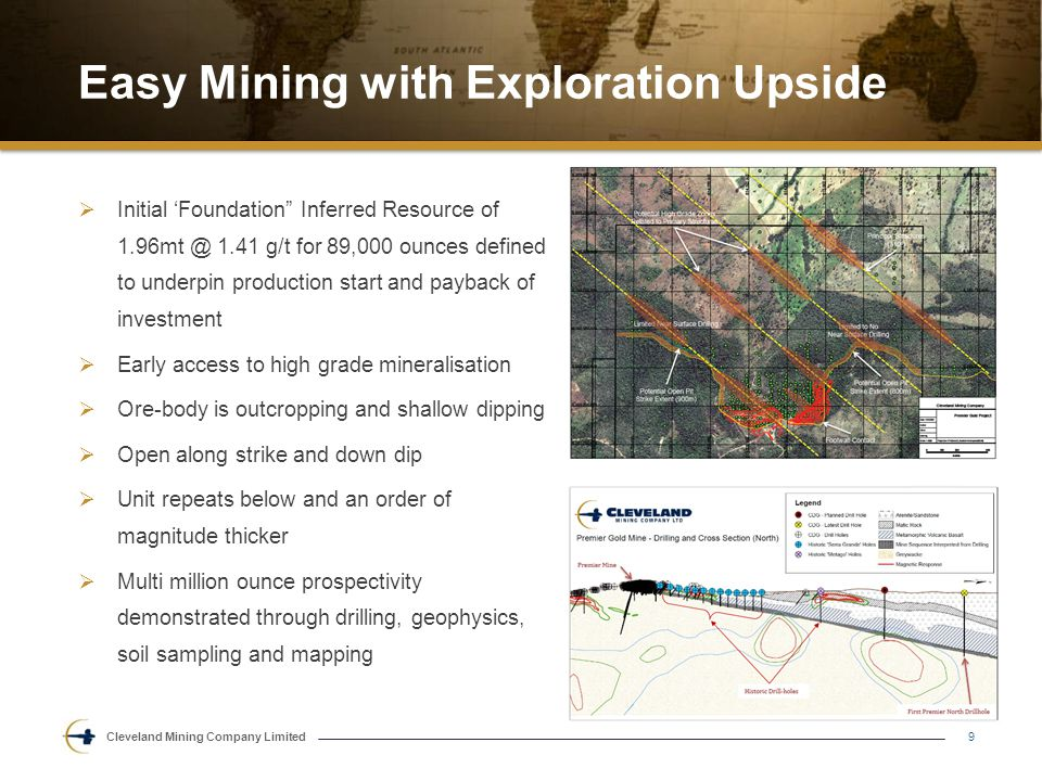 Cleveland Mining Company Limited Easy Mining with Exploration Upside 9  Initial 'Foundation Inferred Resource of 1.96mt @ 1.41 g/t for 89,000 ounces defined to underpin production start and payback of investment  Early access to high grade mineralisation  Ore-body is outcropping and shallow dipping  Open along strike and down dip  Unit repeats below and an order of magnitude thicker  Multi million ounce prospectivity demonstrated through drilling, geophysics, soil sampling and mapping