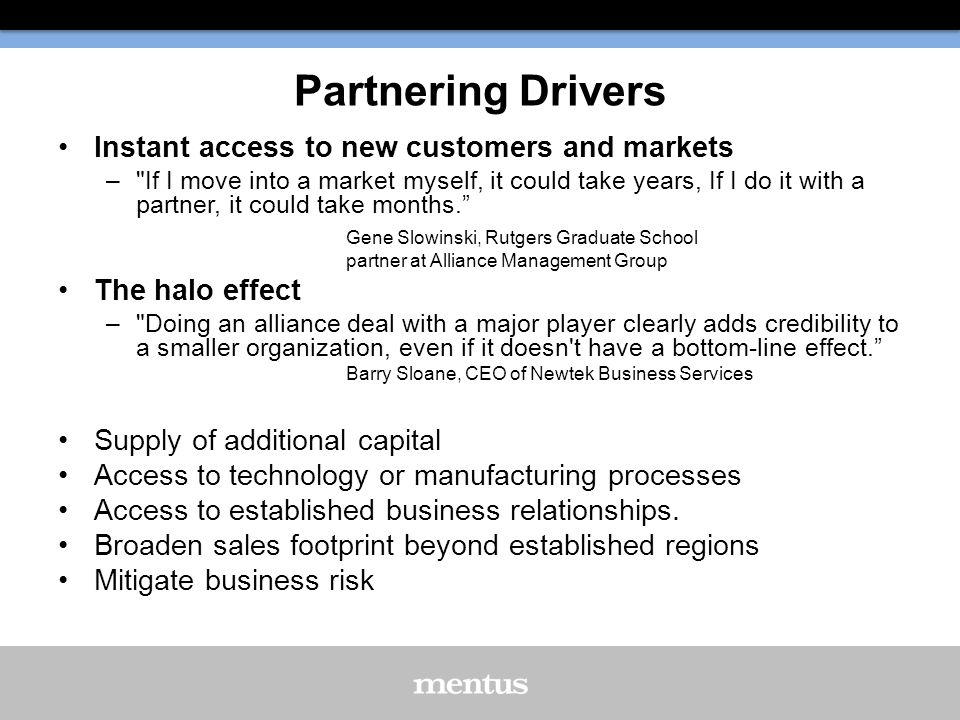 Partnering Drivers Instant access to new customers and markets – If I move into a market myself, it could take years, If I do it with a partner, it could take months. Gene Slowinski, Rutgers Graduate School partner at Alliance Management Group The halo effect – Doing an alliance deal with a major player clearly adds credibility to a smaller organization, even if it doesn t have a bottom-line effect. Barry Sloane, CEO of Newtek Business Services Supply of additional capital Access to technology or manufacturing processes Access to established business relationships.