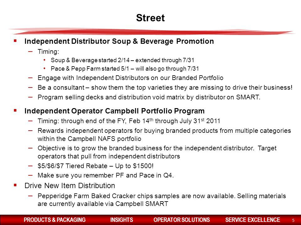 PRODUCTS & PACKAGINGINSIGHTSOPERATOR SOLUTIONSSERVICE EXCELLENCE 5 Street  Independent Distributor Soup & Beverage Promotion – Timing: Soup & Beverage started 2/14 – extended through 7/31 Pace & Pepp Farm started 5/1 – will also go through 7/31 – Engage with Independent Distributors on our Branded Portfolio – Be a consultant – show them the top varieties they are missing to drive their business.