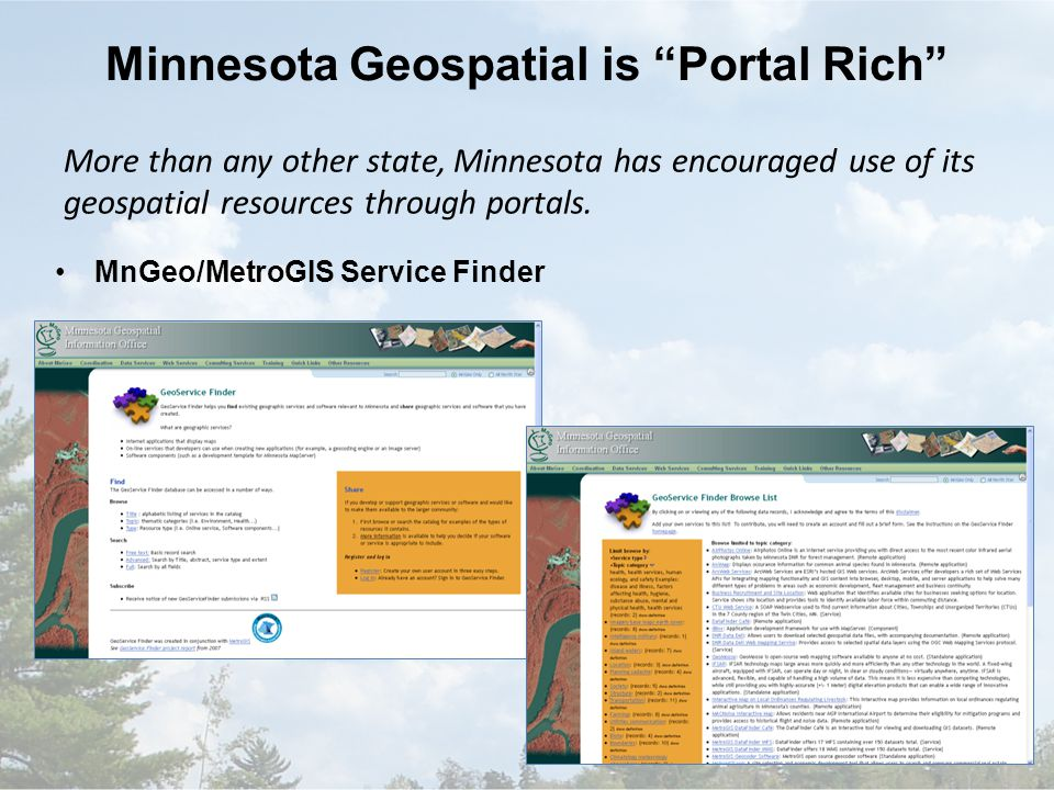 Minnesota Geospatial is Portal Rich MnGeo/MetroGIS Service Finder More than any other state, Minnesota has encouraged use of its geospatial resources through portals.