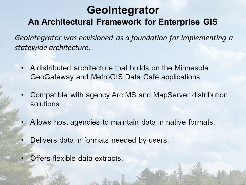 GeoIntegrator An Architectural Framework for Enterprise GIS A distributed architecture that builds on the Minnesota GeoGateway and MetroGIS Data Café applications.
