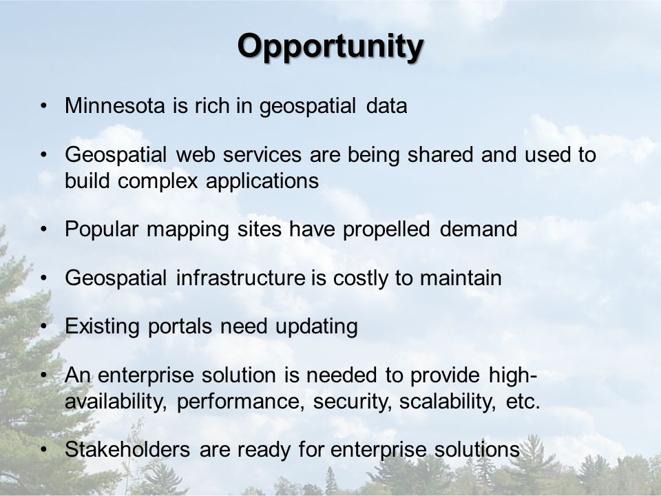 Opportunity Minnesota is rich in geospatial data Geospatial web services are being shared and used to build complex applications Popular mapping sites have propelled demand Geospatial infrastructure is costly to maintain Existing portals need updating An enterprise solution is needed to provide high- availability, performance, security, scalability, etc.