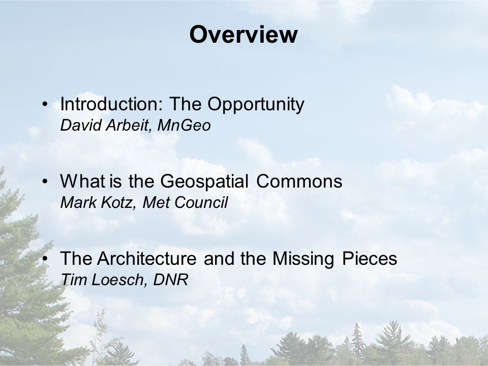 Overview Introduction: The Opportunity David Arbeit, MnGeo What is the Geospatial Commons Mark Kotz, Met Council The Architecture and the Missing Pieces Tim Loesch, DNR