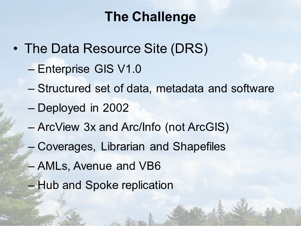 The Challenge The Data Resource Site (DRS) –Enterprise GIS V1.0 –Structured set of data, metadata and software –Deployed in 2002 –ArcView 3x and Arc/Info (not ArcGIS) –Coverages, Librarian and Shapefiles –AMLs, Avenue and VB6 –Hub and Spoke replication