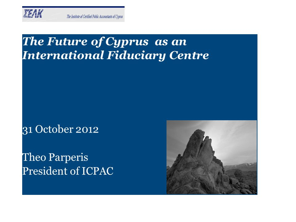 The Future of Cyprus as an International Fiduciary Centre 31 October 2012 Theo Parperis President of ICPAC
