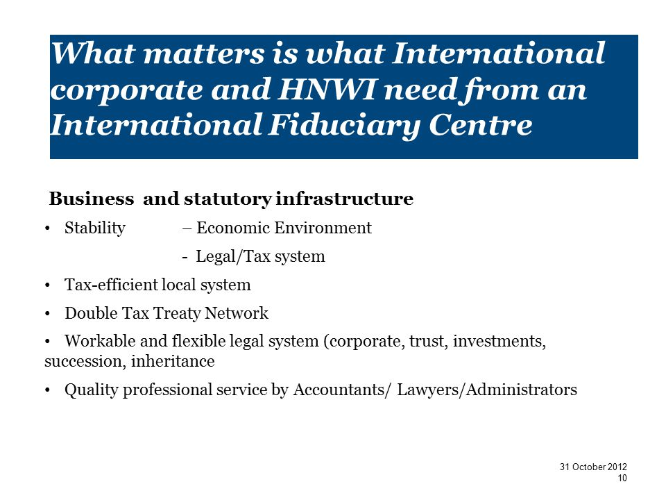 What matters is what International corporate and HNWI need from an International Fiduciary Centre Business and statutory infrastructure Stability – Economic Environment - Legal/Tax system Tax-efficient local system Double Tax Treaty Network Workable and flexible legal system (corporate, trust, investments, succession, inheritance Quality professional service by Accountants/ Lawyers/Administrators 10 31 October 2012