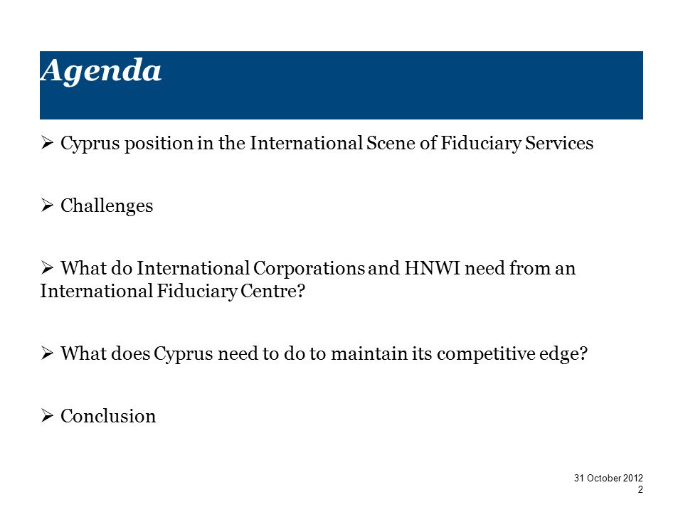 Agenda  Cyprus position in the International Scene of Fiduciary Services  Challenges  What do International Corporations and HNWI need from an International Fiduciary Centre.