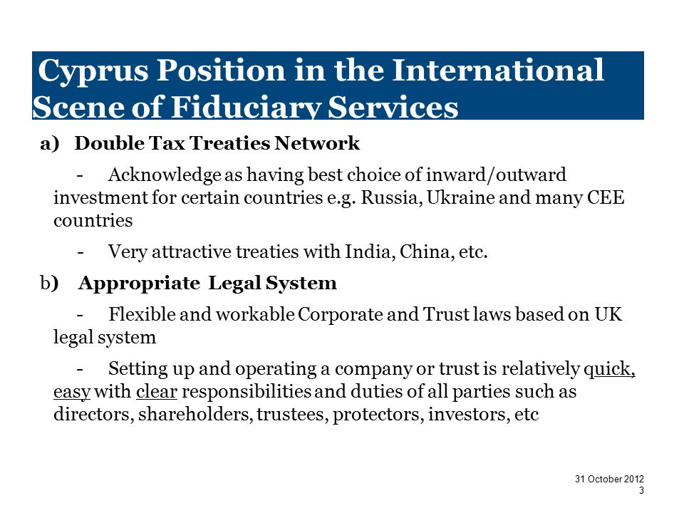 Cyprus Position in the International Scene of Fiduciary Services a)Double Tax Treaties Network -Acknowledge as having best choice of inward/outward investment for certain countries e.g.