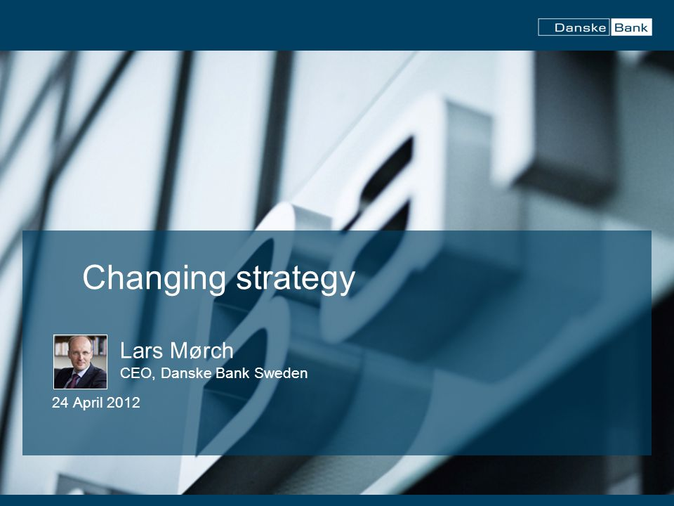1 Changing strategy Lars Mørch CEO, Danske Bank Sweden 24 April 2012