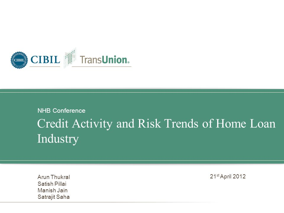 Credit Activity and Risk Trends of Home Loan Industry NHB Conference Arun Thukral Satish Pillai Manish Jain Satrajit Saha 21 st April 2012