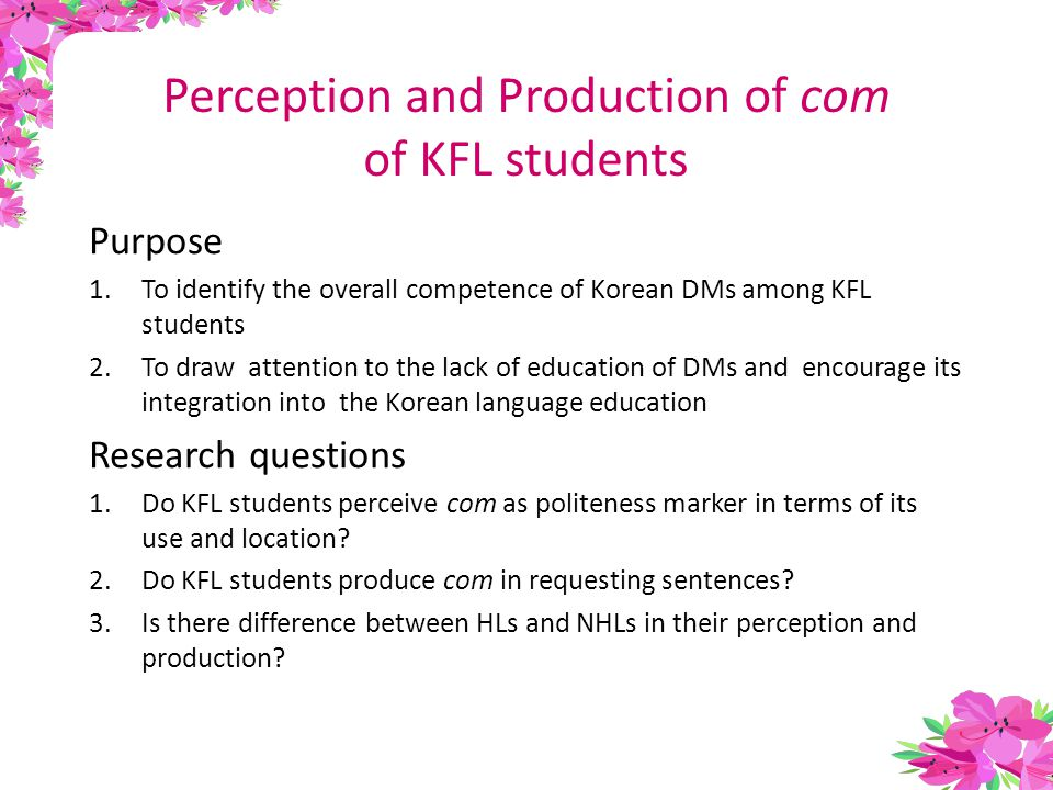 Purpose 1.To identify the overall competence of Korean DMs among KFL students 2.To draw attention to the lack of education of DMs and encourage its integration into the Korean language education Research questions 1.Do KFL students perceive com as politeness marker in terms of its use and location.