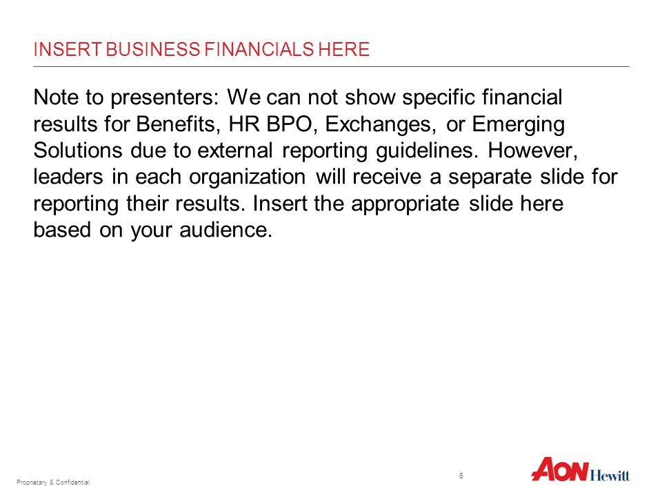 INSERT BUSINESS FINANCIALS HERE Note to presenters: We can not show specific financial results for Benefits, HR BPO, Exchanges, or Emerging Solutions