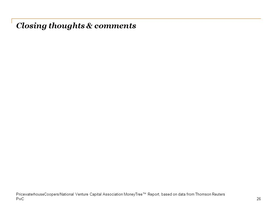 PwC Closing thoughts & comments 26 PricewaterhouseCoopers/National Venture Capital Association MoneyTree™ Report, based on data from Thomson Reuters