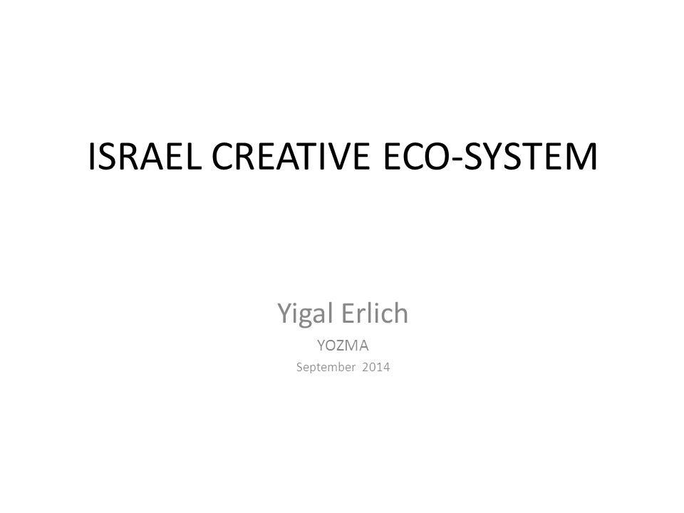 ISRAEL CREATIVE ECO-SYSTEM Yigal Erlich YOZMA September 2014